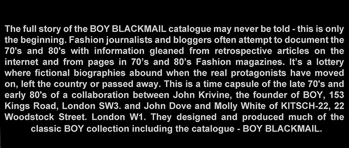 The BOY BLACKMAIL CATALOGUE (Including the Legendary KITSCH-22 designs) is a time capsule of the late 70's and early 80's of a collaboration between John Krivine, the founder of BOY and designers John Dove and Molly White. The book was originated in a unique black format and used the word Black literally for the title BOY BLACKMAIL. Photographers Sheila Rock, Derek Hutchins and Andy Sotiriou would take the pictures - mostly in monochrome. London Bridge Printing Co would print the first edition of 600.